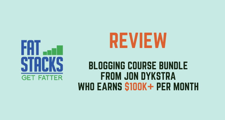 Fat Stacks Review - The Blogging Course Bundle From Jon Dykstra Who Earns $100k+ Per Month 1
